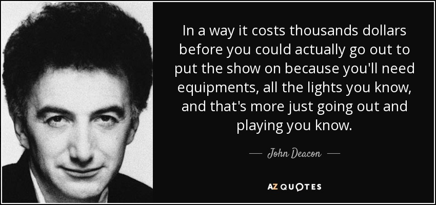 In a way it costs thousands dollars before you could actually go out to put the show on because you'll need equipments, all the lights you know, and that's more just going out and playing you know. - John Deacon