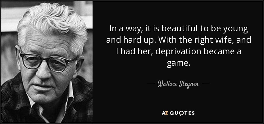 In a way, it is beautiful to be young and hard up. With the right wife, and I had her, deprivation became a game. - Wallace Stegner
