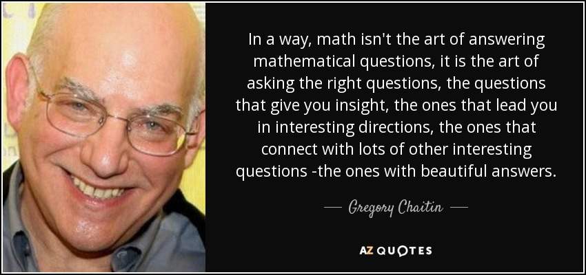 In a way, math isn't the art of answering mathematical questions, it is the art of asking the right questions, the questions that give you insight, the ones that lead you in interesting directions, the ones that connect with lots of other interesting questions -the ones with beautiful answers. - Gregory Chaitin
