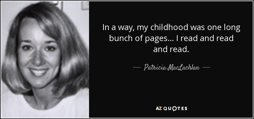 In a way, my childhood was one long bunch of pages... I read and read and read. - Patricia MacLachlan