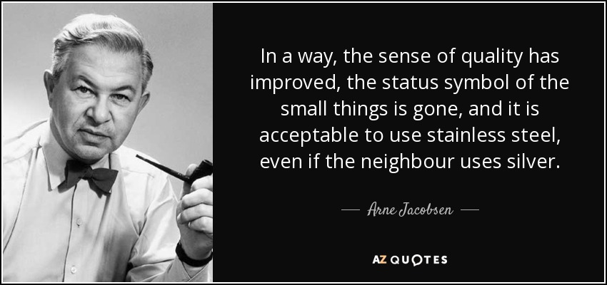 In a way, the sense of quality has improved, the status symbol of the small things is gone, and it is acceptable to use stainless steel, even if the neighbour uses silver. - Arne Jacobsen