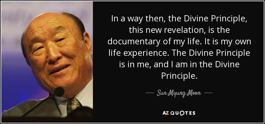 In a way then, the Divine Principle, this new revelation, is the documentary of my life. It is my own life experience. The Divine Principle is in me, and I am in the Divine Principle. - Sun Myung Moon