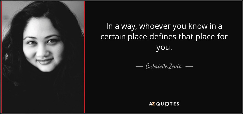 In a way, whoever you know in a certain place defines that place for you. - Gabrielle Zevin