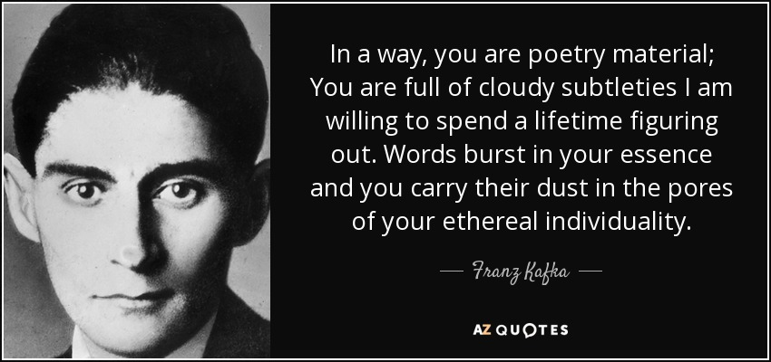 In a way, you are poetry material; You are full of cloudy subtleties I am willing to spend a lifetime figuring out. Words burst in your essence and you carry their dust in the pores of your ethereal individuality. - Franz Kafka