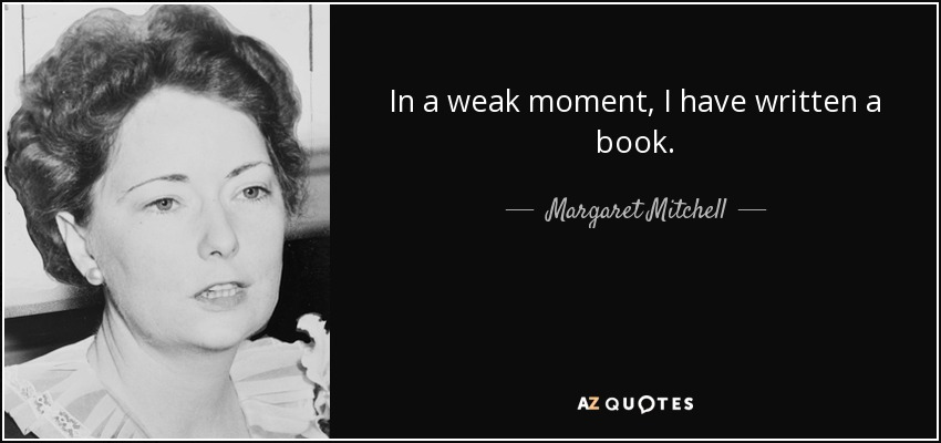 In a weak moment, I have written a book. - Margaret Mitchell