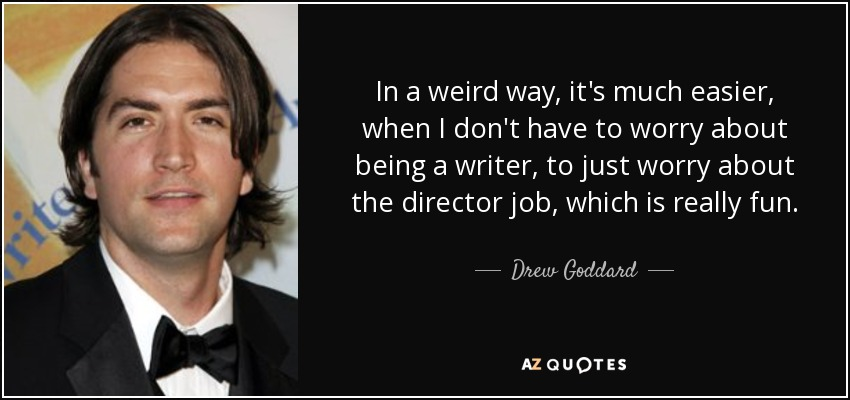 In a weird way, it's much easier, when I don't have to worry about being a writer, to just worry about the director job, which is really fun. - Drew Goddard