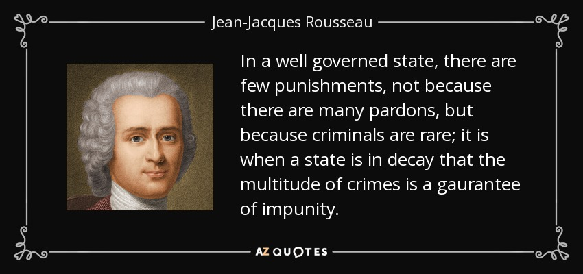 In a well governed state, there are few punishments, not because there are many pardons, but because criminals are rare; it is when a state is in decay that the multitude of crimes is a gaurantee of impunity. - Jean-Jacques Rousseau