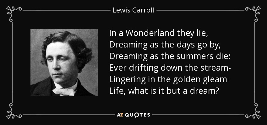 In a Wonderland they lie, Dreaming as the days go by, Dreaming as the summers die: Ever drifting down the stream- Lingering in the golden gleam- Life, what is it but a dream? - Lewis Carroll