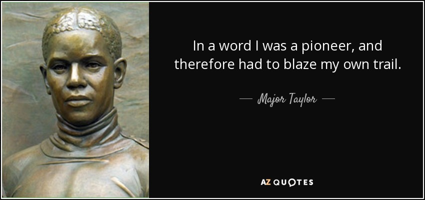 In a word I was a pioneer, and therefore had to blaze my own trail. - Major Taylor