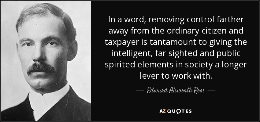 In a word, removing control farther away from the ordinary citizen and taxpayer is tantamount to giving the intelligent, far-sighted and public spirited elements in society a longer lever to work with. - Edward Alsworth Ross