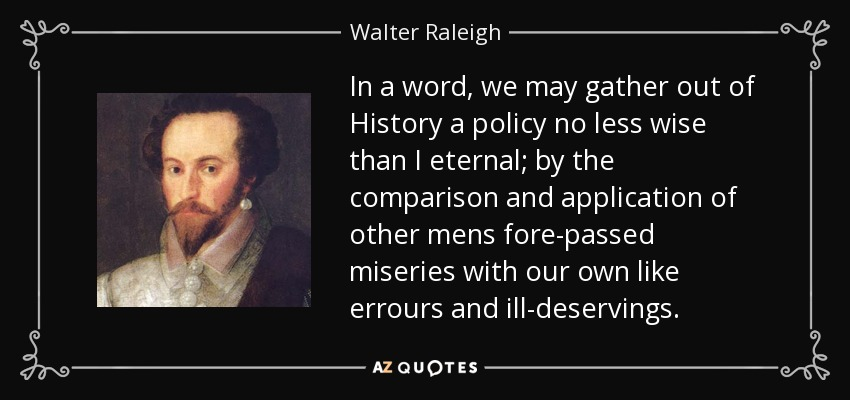 In a word, we may gather out of History a policy no less wise than I eternal; by the comparison and application of other mens fore-passed miseries with our own like errours and ill-deservings. - Walter Raleigh