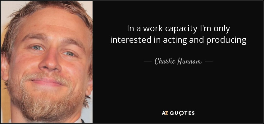 In a work capacity I'm only interested in acting and producing - Charlie Hunnam