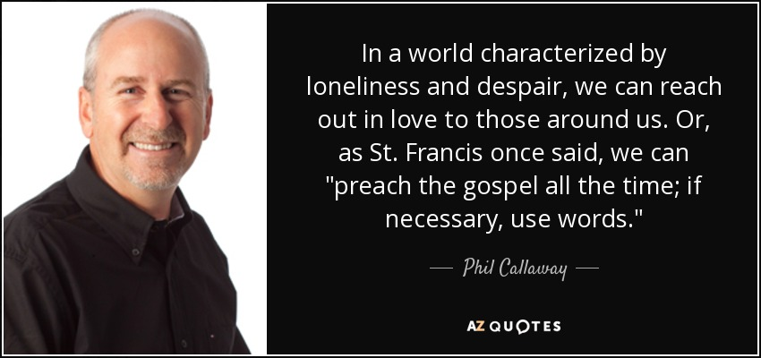 In a world characterized by loneliness and despair, we can reach out in love to those around us. Or, as St. Francis once said, we can