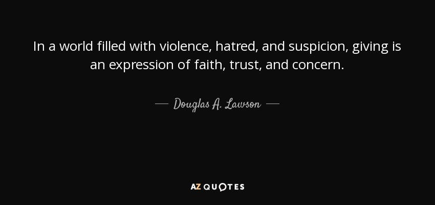 In a world filled with violence, hatred, and suspicion, giving is an expression of faith, trust, and concern. - Douglas A. Lawson