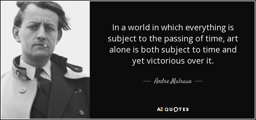 In a world in which everything is subject to the passing of time, art alone is both subject to time and yet victorious over it. - Andre Malraux