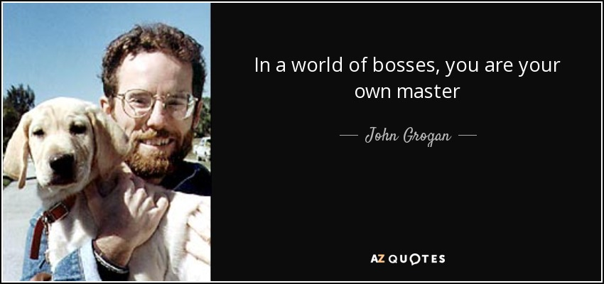 In a world of bosses, you are your own master - John Grogan