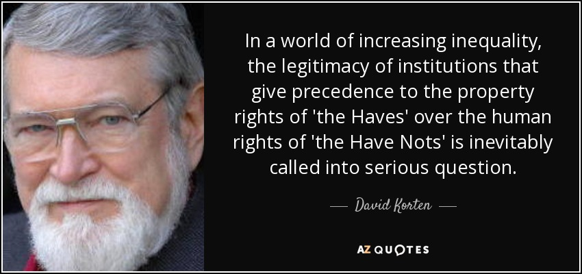In a world of increasing inequality, the legitimacy of institutions that give precedence to the property rights of 'the Haves' over the human rights of 'the Have Nots' is inevitably called into serious question. - David Korten