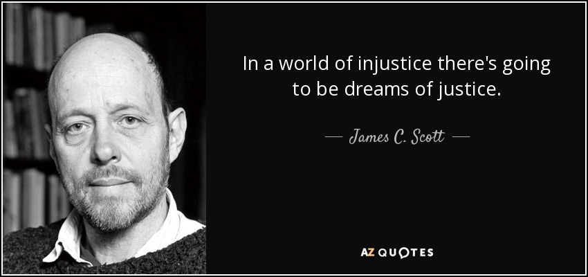 In a world of injustice there's going to be dreams of justice. - James C. Scott