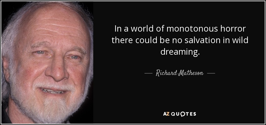 In a world of monotonous horror there could be no salvation in wild dreaming. - Richard Matheson