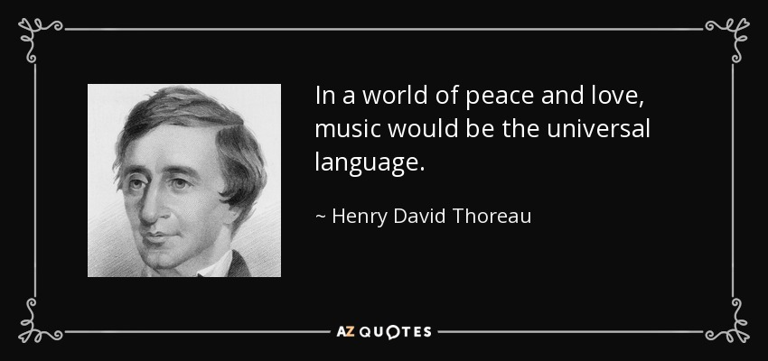 In a world of peace and love, music would be the universal language. - Henry David Thoreau