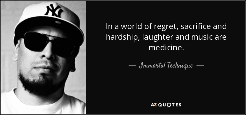 In a world of regret, sacrifice and hardship, laughter and music are medicine. - Immortal Technique