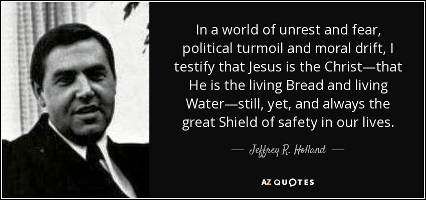In a world of unrest and fear, political turmoil and moral drift, I testify that Jesus is the Christ—that He is the living Bread and living Water—still, yet, and always the great Shield of safety in our lives. - Jeffrey R. Holland