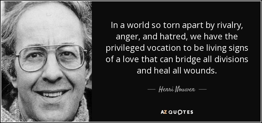 In a world so torn apart by rivalry, anger, and hatred, we have the privileged vocation to be living signs of a love that can bridge all divisions and heal all wounds. - Henri Nouwen