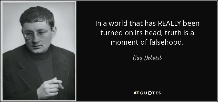 In a world that has REALLY been turned on its head, truth is a moment of falsehood. - Guy Debord
