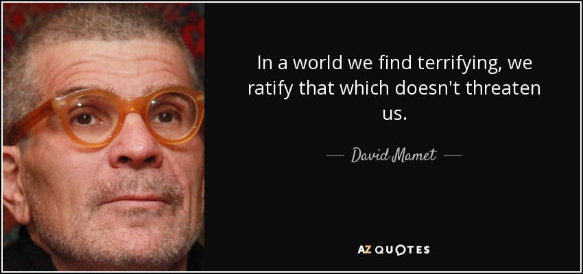 In a world we find terrifying, we ratify that which doesn't threaten us. - David Mamet