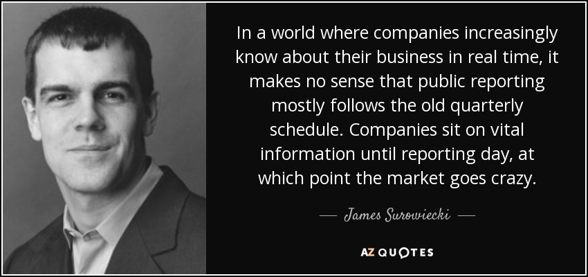 In a world where companies increasingly know about their business in real time, it makes no sense that public reporting mostly follows the old quarterly schedule. Companies sit on vital information until reporting day, at which point the market goes crazy. - James Surowiecki