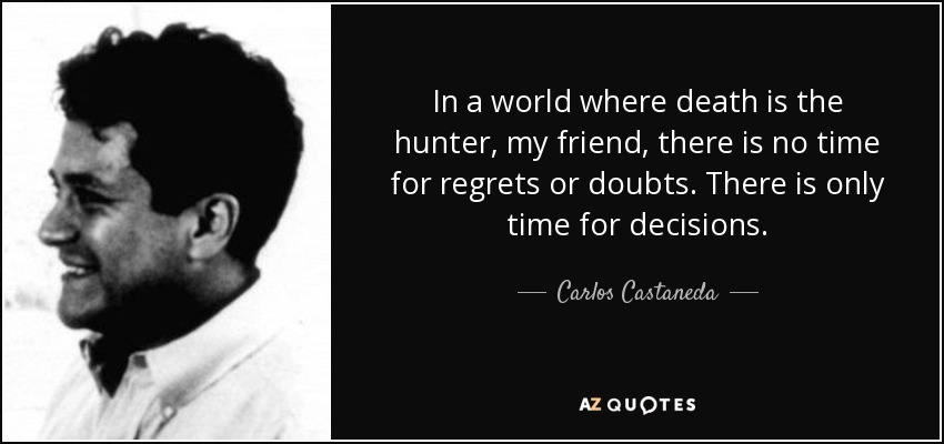 In a world where death is the hunter, my friend, there is no time for regrets or doubts. There is only time for decisions. - Carlos Castaneda