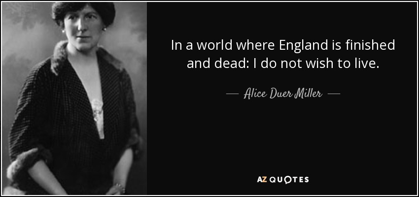 In a world where England is finished and dead: I do not wish to live. - Alice Duer Miller