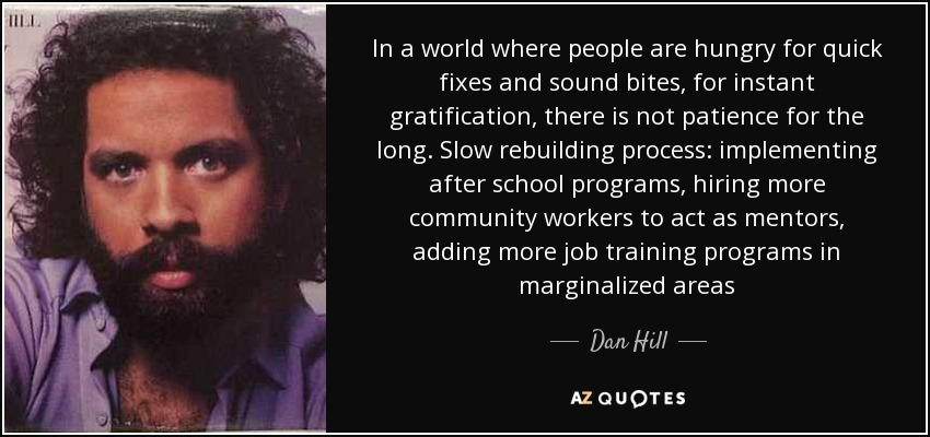 In a world where people are hungry for quick fixes and sound bites, for instant gratification, there is not patience for the long. Slow rebuilding process: implementing after school programs, hiring more community workers to act as mentors, adding more job training programs in marginalized areas - Dan Hill