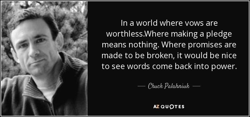 In a world where vows are worthless.Where making a pledge means nothing. Where promises are made to be broken, it would be nice to see words come back into power. - Chuck Palahniuk