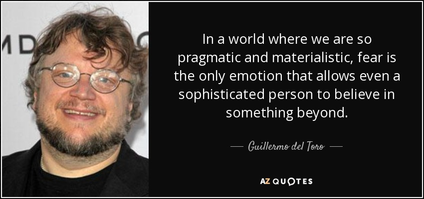 In a world where we are so pragmatic and materialistic, fear is the only emotion that allows even a sophisticated person to believe in something beyond. - Guillermo del Toro