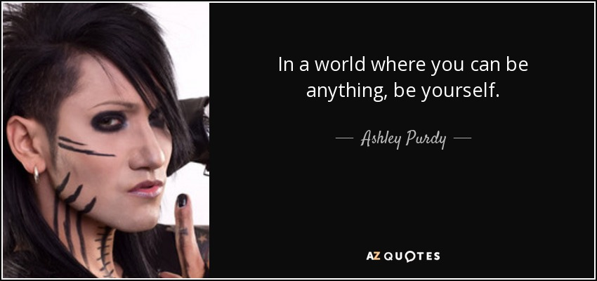 In a world where you can be anything, be yourself. - Ashley Purdy