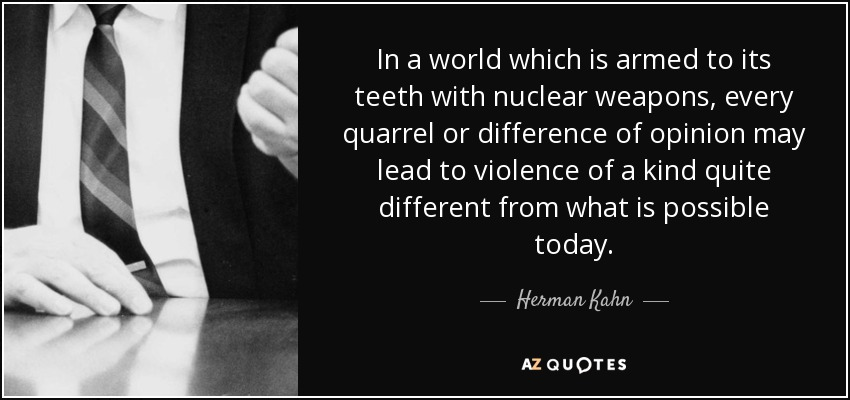 In a world which is armed to its teeth with nuclear weapons, every quarrel or difference of opinion may lead to violence of a kind quite different from what is possible today. - Herman Kahn
