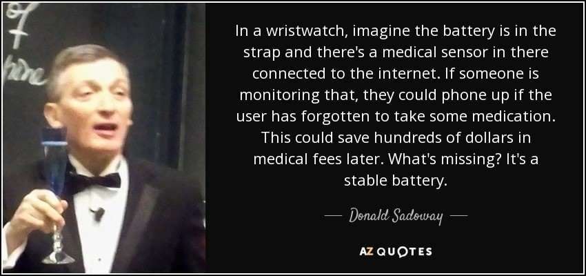 In a wristwatch, imagine the battery is in the strap and there's a medical sensor in there connected to the internet. If someone is monitoring that, they could phone up if the user has forgotten to take some medication. This could save hundreds of dollars in medical fees later. What's missing? It's a stable battery. - Donald Sadoway