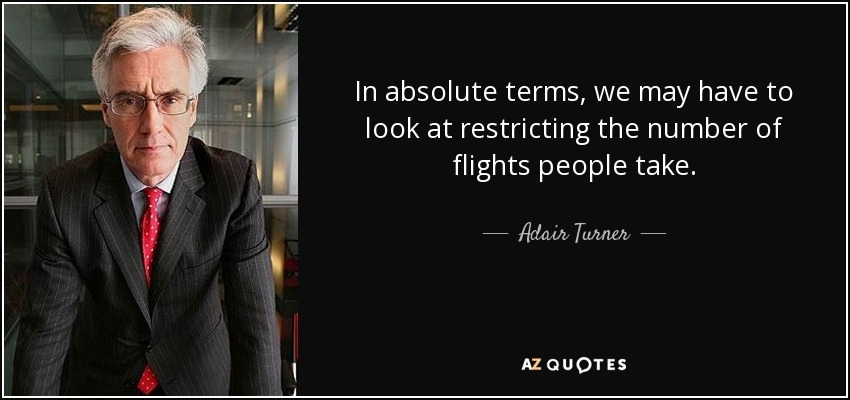 In absolute terms, we may have to look at restricting the number of flights people take. - Adair Turner, Baron Turner of Ecchinswell