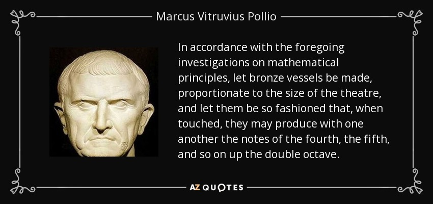 In accordance with the foregoing investigations on mathematical principles, let bronze vessels be made, proportionate to the size of the theatre, and let them be so fashioned that, when touched, they may produce with one another the notes of the fourth, the fifth, and so on up the double octave. - Marcus Vitruvius Pollio