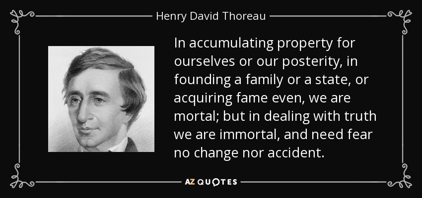 In accumulating property for ourselves or our posterity, in founding a family or a state, or acquiring fame even, we are mortal; but in dealing with truth we are immortal, and need fear no change nor accident. - Henry David Thoreau