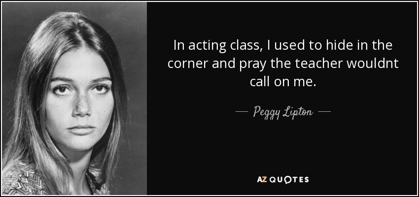 In acting class, I used to hide in the corner and pray the teacher wouldnt call on me. - Peggy Lipton