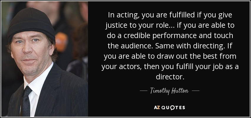 In acting, you are fulfilled if you give justice to your role... if you are able to do a credible performance and touch the audience. Same with directing. If you are able to draw out the best from your actors, then you fulfill your job as a director. - Timothy Hutton
