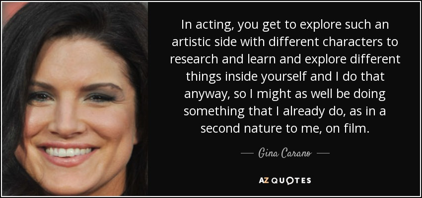 In acting, you get to explore such an artistic side with different characters to research and learn and explore different things inside yourself and I do that anyway, so I might as well be doing something that I already do, as in a second nature to me, on film. - Gina Carano