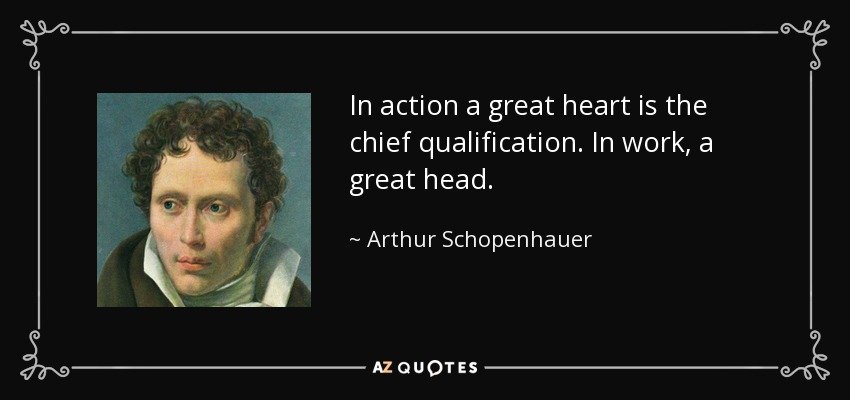 In action a great heart is the chief qualification. In work, a great head. - Arthur Schopenhauer