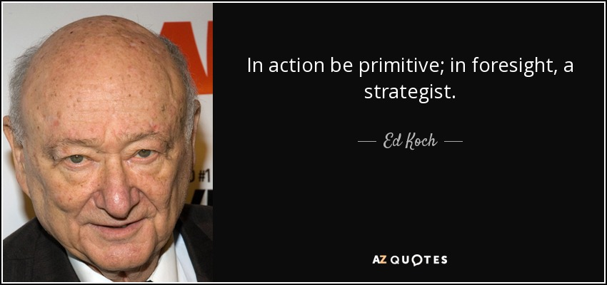 In action be primitive; in foresight, a strategist. - Ed Koch
