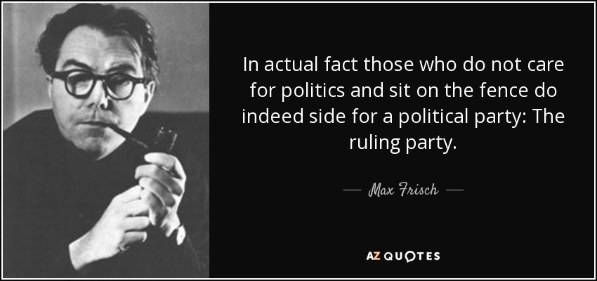 In actual fact those who do not care for politics and sit on the fence do indeed side for a political party: The ruling party. - Max Frisch