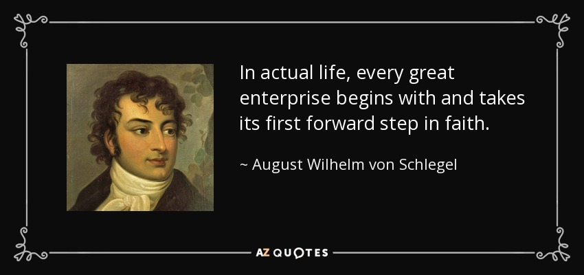 In actual life, every great enterprise begins with and takes its first forward step in faith. - August Wilhelm von Schlegel