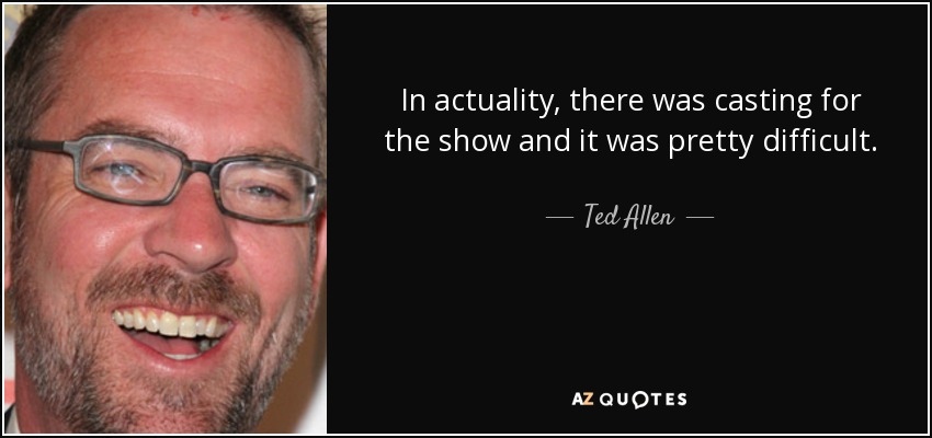 In actuality, there was casting for the show and it was pretty difficult. - Ted Allen