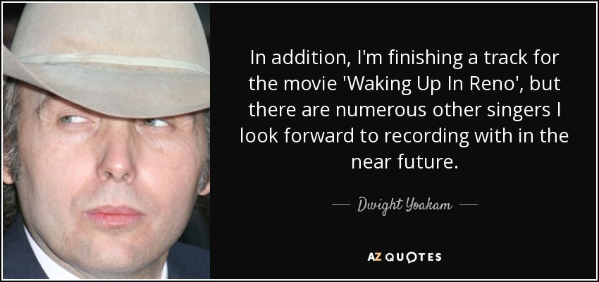 In addition, I'm finishing a track for the movie 'Waking Up In Reno', but there are numerous other singers I look forward to recording with in the near future. - Dwight Yoakam